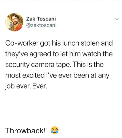 security camera: Zak Toscani  @zaktoscani  Co-worker got his lunch stolen and  they've agreed to let him watch the  security camera tape. This is the  most excited I've ever been at any  job ever. Ever. Throwback!! 😂