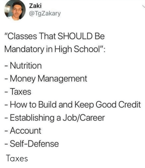 "mandatory: Zaki  @TgZakary  ""Classes That SHOULD Be  Mandatory in High School"":  - Nutrition  Money Management  - Taxes  How to Build and Keep Good Credit  - Establishing a Job/Career  - Account  Self-Defense Taxes"