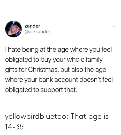 obligated: zander  @alezander  Thate being at the age where you feel  obligated to buy your whole family  gifts for Christmas, but also the age  where your bank account doesn't feel  obligated to support that. yellowbirdbluetoo: That age is 14-35