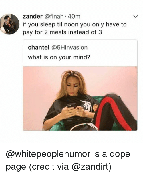 Dope, What Is, and Dank Memes: zander @finah 40m  if you sleep til noon you only have to  pay for 2 meals instead of 3  chantel @5HInvasion  what is on your mind? @whitepeoplehumor is a dope page (credit via @zandirt)