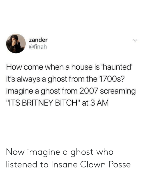"britney: zander  @finah  How come when a house is 'haunted  it's always a ghost from the 1700s?  imagine a ghost from 2007 screaming  ""ITS BRITNEY BITCH"" at 3 AM Now imagine a ghost who listened to Insane Clown Posse"