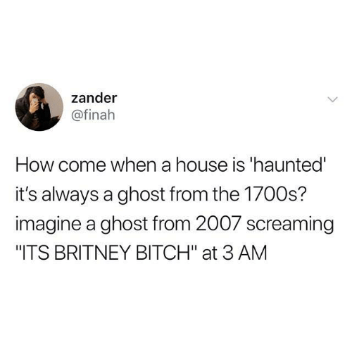 "britney: zander  @finah  How come when a house is 'haunted  it's always a ghost from the 1700s?  imagine a ghost from 2007 screaming  ""ITS BRITNEY BITCH"" at 3 AM"