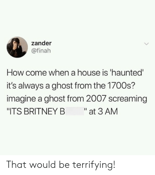 "britney: zander  @finah  How come when a house is 'haunted'  it's always a ghost from the 1700s?  imagine a ghost from 2007 screaming  ""ITS BRITNEY B at 3 AM That would be terrifying!"