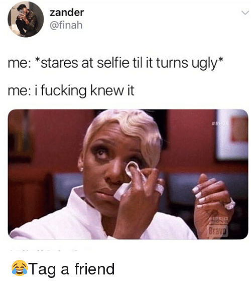 Fucking, Memes, and Selfie: zander  @finah  me: *stares at selfie til it turns ugly*  me: i fucking knew it 😂Tag a friend