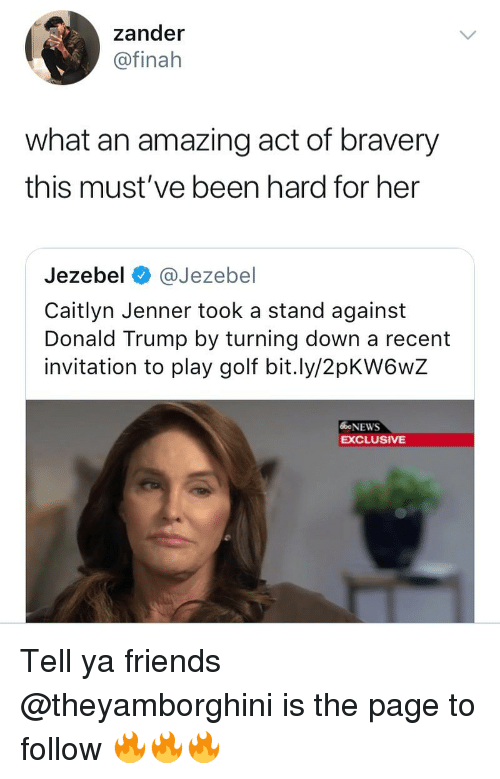Jezebel: zander  @finah  what an amazing act of bravery  this must've been hard for her  Jezebel @Jezebel  Caitlyn Jenner took a stand against  Donald Trump by turning down a recent  invitation to play golf bit.ly/2pKW6wZ  bNEWS  EXCLUSIVE Tell ya friends @theyamborghini is the page to follow 🔥🔥🔥