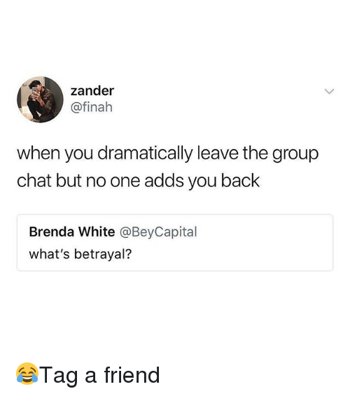 Group Chat, Memes, and Chat: zander  @finah  when you dramatically leave the group  chat but no one adds you back  Brenda White @BeyCapital  what's betrayal? 😂Tag a friend