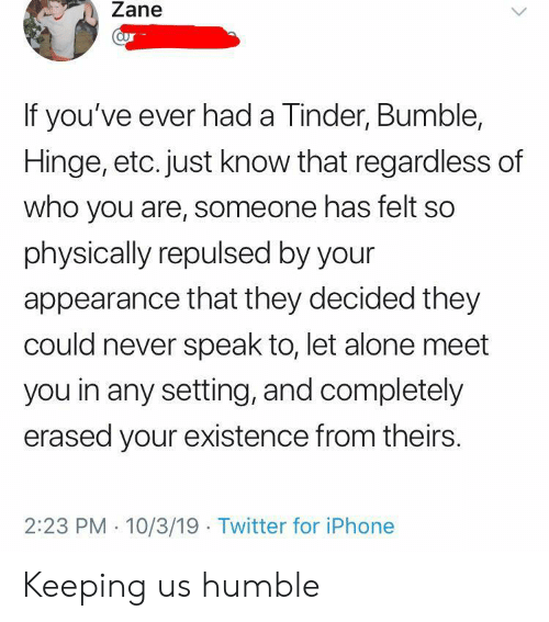 Regardless Of: Zane  aur  If you've ever had a Tinder, Bumble,  Hinge, etc. just know that regardless of  who you are, someone has felt so  physically repulsed by your  appearance that they decided they  could never speak to, let alone meet  you in any setting, and completely  erased your existence from theirs  2:23 PM 10/3/19 Twitter for iPhone Keeping us humble