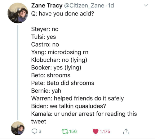 Pete: Zane Tracy @Citizen_Zane· 1d  Q: have you done acid?  Steyer: no  Tulsi: yes  Castro: no  Yang: microdosing rn  Klobuchar: no (lying)  Booker: yes (lying)  Beto: shrooms  Pete: Beto did shrooms  Bernie: yah  Warren: helped friends do it safely  Biden: we talkin quaaludes?  Kamala: ur under arrest for reading this  tweet  17156  3  1,175  <>
