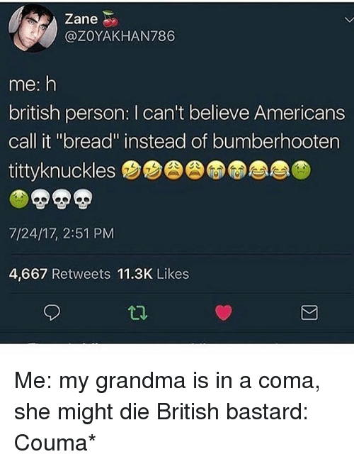 "Grandma, Memes, and British: Zane  @ZOYAKHAN786  me: h  british person: I can't believe Americans  call it ""bread"" instead of bumberhooten  tittyknuckles  7/24/17, 2:51 PM  4,667 Retweets 11.3K Likes Me: my grandma is in a coma, she might die British bastard: Couma*"