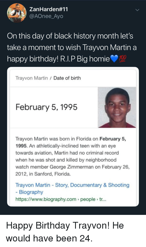 Black History Month: ZanHarden#11  @AOnee_Ayo  On this day of black history month let's  take a moment to wish Trayvon Martin a  nappy birthday! R.l.P Big homie  100  Trayvon Martin /Date of birth  February 5,1995  Trayvon Martin was born in Florida on February 5,  1995. An athletically-inclined teen with an eye  towards aviation, Martin had no criminal record  when he was shot and killed by neighborhood  watch member George Zimmerman on February 26,  2012, in Sanford, Florida  Trayvon Martin - Story, Documentary& Shooting  Biography  https://www.biography.com people tr... Happy Birthday Trayvon! He would have been 24.