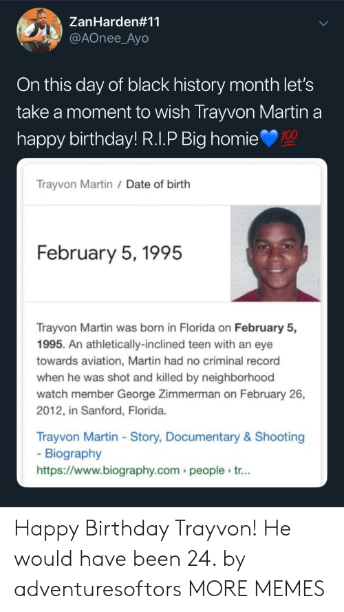 Black History Month: ZanHarden#11  @AOnee_Ayo  On this day of black history month let's  take a moment to wish Trayvon Martin a  nappy birthday! R.l.P Big homie  100  Trayvon Martin /Date of birth  February 5,1995  Trayvon Martin was born in Florida on February 5,  1995. An athletically-inclined teen with an eye  towards aviation, Martin had no criminal record  when he was shot and killed by neighborhood  watch member George Zimmerman on February 26,  2012, in Sanford, Florida  Trayvon Martin - Story, Documentary& Shooting  Biography  https://www.biography.com people tr... Happy Birthday Trayvon! He would have been 24. by adventuresoftors MORE MEMES
