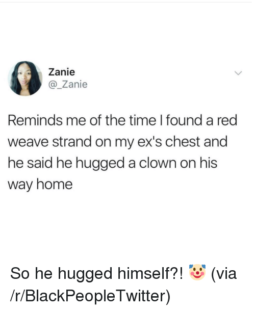 Weave: Zanie  @Zanie  Reminds me of the time I found a red  weave strand on my ex's chest and  he said he hugged a clown on his  way home So he hugged himself?! 🤡 (via /r/BlackPeopleTwitter)