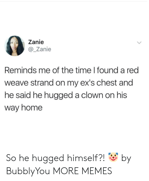 Weave: Zanie  @Zanie  Reminds me of the time I found a red  weave strand on my ex's chest and  he said he hugged a clown on his  way home So he hugged himself?! 🤡 by BubblyYou MORE MEMES