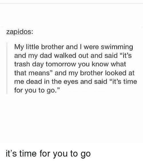 "Dad, Memes, and Trash: zapidos:  My little brother and I were swimming  and my dad walked out and said ""it's  trash day tomorrow you know what  that means"" and my brother looked at  me dead in the eyes and said ""it's time  for you to go.""  3 it's time for you to go"