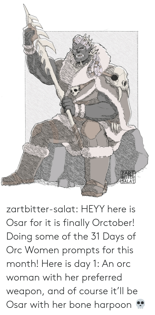 orc: ZART  BITTER  SALAT zartbitter-salat:  HEYY here is Osar for it is finally Orctober! Doing some of the 31 Days of Orc Women prompts for this month! Here is day 1:  An orc woman with her preferred weapon, and of course it'll be Osar with her bone harpoon  💀