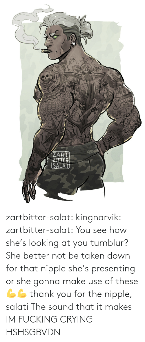 Feature: zartbitter-salat:  kingnarvik: zartbitter-salat: You see how she's looking at you tumblur? She better not be taken down for that nipple she's presenting or she gonna make use of these 💪💪     thank you for the nipple, salati  The sound that it makes   IM FUCKING CRYING HSHSGBVDN