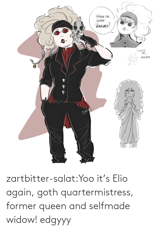 goth: zartbitter-salat:Yoo it's Elio again, goth quartermistress, former queen and selfmade widow! edgyyy