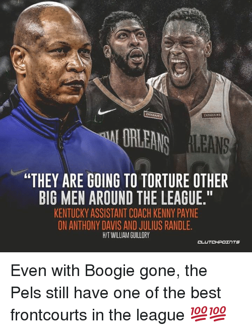 "Anthony Davis, Best, and Kentucky: ZATARAINS  ZATARAINS  LEANS  ""THEY ARE GOING TO TORTURE OTHER  BIG MEN AROUND THE LEAGUE,T  KENTUCKY ASSISTANT COACH KENNY PAYNE  ON ANTHONY DAVIS AND JULIUS RANDLE.  H/T WILLIAM GUILLORY Even with Boogie gone, the Pels still have one of the best frontcourts in the league 💯💯"
