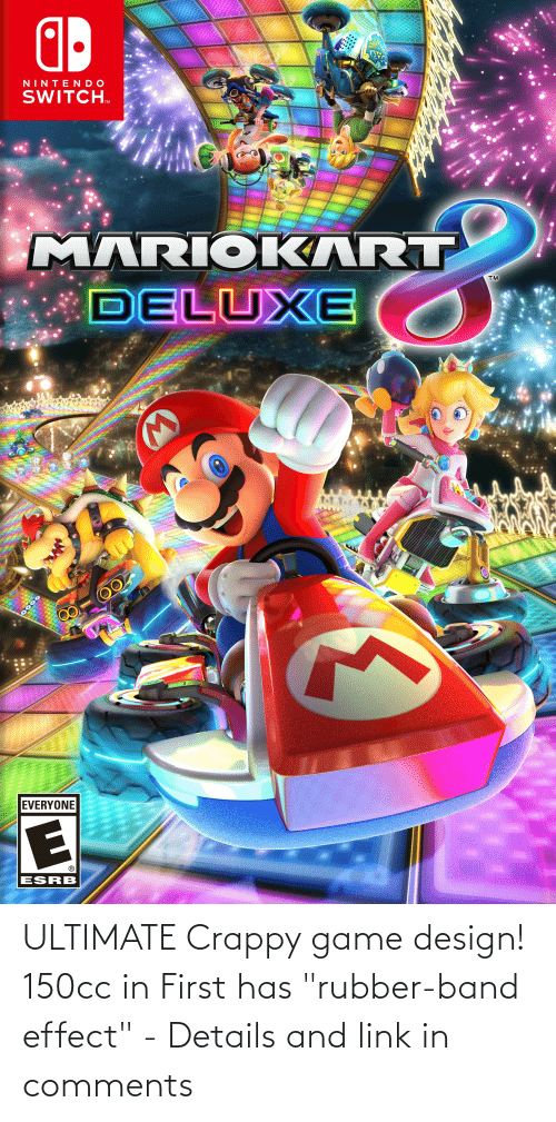 "game design: ZAVAZ  NINTENDO  SWITCH.  10AAI:  MARIOKART  DELUXE  00  EVERYONE  ESRB  0000 ULTIMATE Crappy game design! 150cc in First has ""rubber-band effect"" - Details and link in comments"