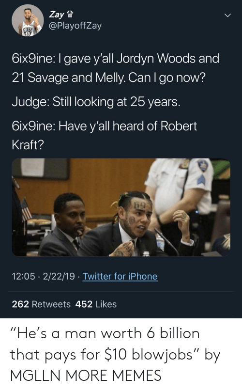 "kraft: Zay lW  @PlayoffZay  NETS  6ix9ine: I gave y'all Jordyn Woods and  21 Savage and Melly. Can Igo now?  Judge: Still looking at 25 years  6ix9ine: Have y'all heard of Robert  Kraft?  12:05 2/22/19 Twitter for iPhone  262 Retweets 452 Likes ""He's a man worth 6 billion that pays for $10 blowjobs"" by MGLLN MORE MEMES"