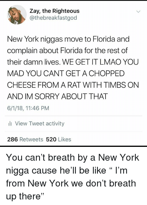 "timbs: Zay, the Righteous  @thebreakfastgod  New York niggas move to Florida and  complain about Florida for the rest of  their damn lives. WE GET IT LMAO YOU  MAD YOU CANT GET ACHOPPED  CHEESE FROM A RAT WITH TIMBS ON  AND IM SORRY ABOUT THAT  6/1/18, 11:46 PM  li View Tweet activity  286 Retweets 520 Likes You can't breath by a New York nigga cause he'll be like "" I'm from New York we don't breath up there"""