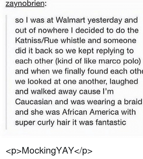 America, Walmart, and Caucasian: zaynobrien:  so I was at Walmart yesterday and  out of nowhere I decided to do the  Katniss/Rue whistle and someone  did it back so we kept replying to  each other (kind of like marco polo)  and when we finally found each oth  we looked at one another, laughed  and walked away cause I'm  Caucasian and was wearing a braid  and she was African America with  super curly hair it was fantastic <p>MockingYAY</p>