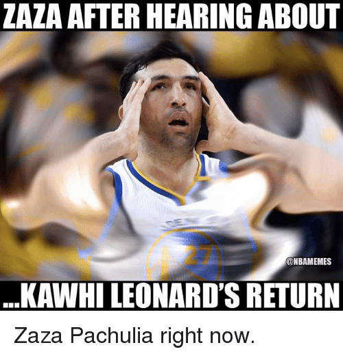Nba, Now, and Hearing: ZAZA AFTER HEARING ABOUT  27  @NBAMEMES  KAWHI LEONARD'S RETURN Zaza Pachulia right now.