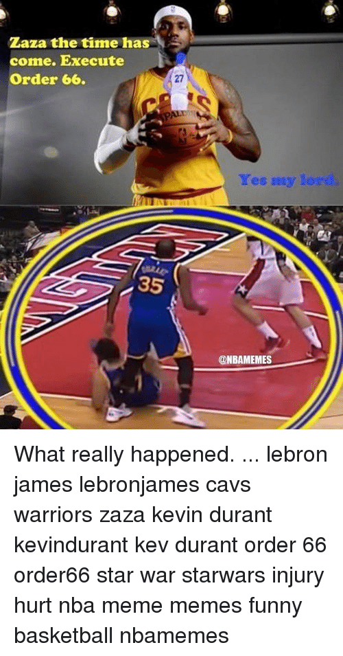 Kevin Durant, Memes, and Lebron: Zaza the time has  come. Execute  Order 66.  35  Yes my lor  @NBAMEMES What really happened. ... lebron james lebronjames cavs warriors zaza kevin durant kevindurant kev durant order 66 order66 star war starwars injury hurt nba meme memes funny basketball nbamemes