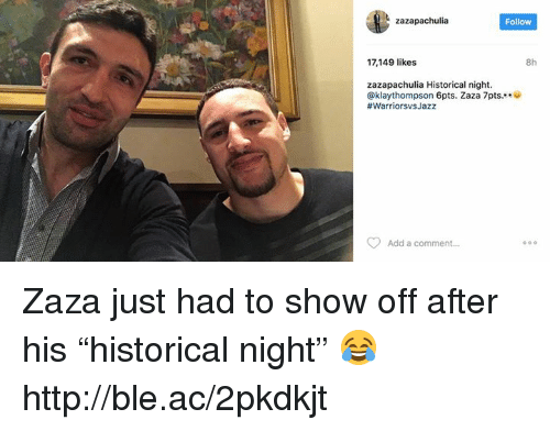 "Http, Historical, and Add: zazapachulia  Follow  17,149 likes  8h  zazapachulia Historical night.  Ca klaythompson 6pts. Zaza 7pts.  #Warriorsvs Jazz  Add a comment... Zaza just had to show off after his ""historical night"" 😂  http://ble.ac/2pkdkjt"