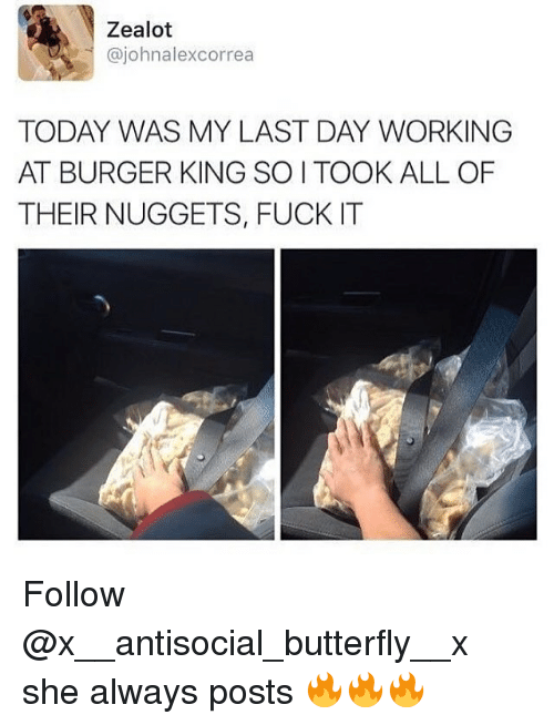 Burger King, Butterfly, and Fuck: Zealot  @johnalexcorrea  TODAY WAS MY LAST DAY WORKING  AT BURGER KING SO I TOOK ALL OF  THEIR NUGGETS, FUCK IT Follow @x__antisocial_butterfly__x she always posts 🔥🔥🔥