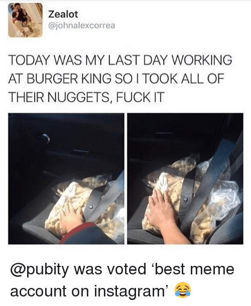 Burger King, Instagram, and Meme: Zealot  @johnalexcorrea  TODAY WAS MY LAST DAY WORKING  AT BURGER KING SO I TOOK ALL OF  THEIR NUGGETS, FUCK IT @pubity was voted 'best meme account on instagram' 😂