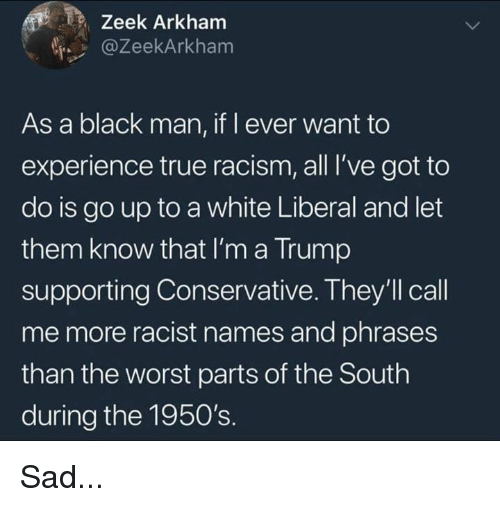 arkham: Zeek Arkham  @ZeekArkham  As a black man, if l ever want to  experience true racism, all I've got to  do is go up to a white Liberal and let  them know that I'm a Trump  supporting Conservative. They'll call  me more racist names and phrases  than the worst parts of the South  during the 1950's. Sad...