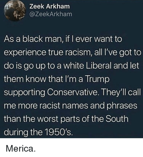 arkham: Zeek Arkham  @ZeekArkham  As a black man, if l ever want to  experience true racism, all I've got to  do is go up to a white Liberal and let  them know that I'm a Trump  supporting Conservative. They'll call  me more racist names and phrases  than the worst parts of the South  during the 1950's. Merica.