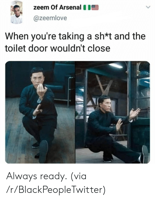Sh T: zeem Of Arsenal  @zeemlove  When you're taking a sh*t and the  toilet door wouldn't close Always ready. (via /r/BlackPeopleTwitter)