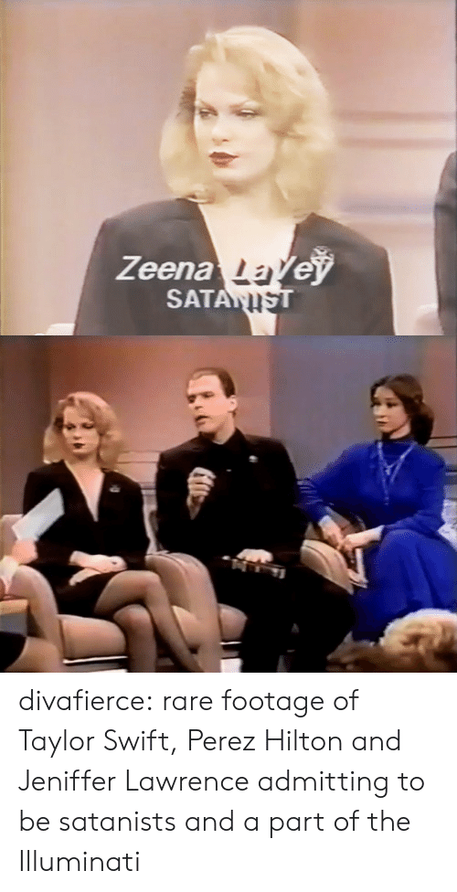 perez hilton: Zeenale  SATAN divafierce:  rare footage of Taylor Swift, Perez Hilton and Jeniffer Lawrence admitting to be satanists and a part of the Illuminati