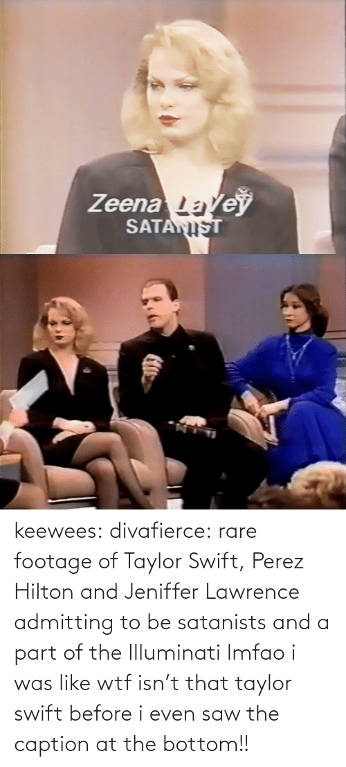 perez hilton: Zeenale  SATAN keewees:  divafierce: rare footage of Taylor Swift, Perez Hilton and Jeniffer Lawrence admitting to be satanists and a part of the Illuminati  lmfao i was like wtf isn't that taylor swift before i even saw the caption at the bottom!!