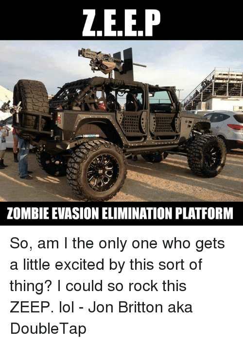 memes: ZEEP  ZOMBIE EVASION ELIMINATION PLATFORM So, am I the only one who gets a little excited by this sort of thing? I could so rock this ZEEP. lol - Jon Britton aka DoubleTap