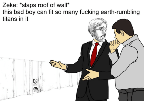 """Bad, Fucking, and Earth: Zeke: """"slaps roof of wall*  this bad boy can fit so many fucking earth-rumbling  titans in it"""