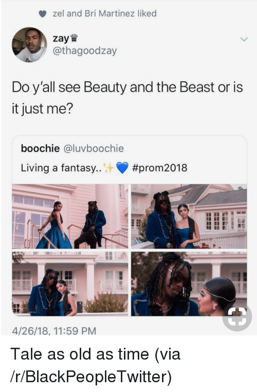 or is it just me: zel and Bri Martinez liked  zay W  / @thagoodzay  Do y all see Beauty and the Beast or is  it just me?  boochie @luvboochie  Living a fantasy  #prom2018  4/26/18, 11:59 PM <p>Tale as old as time (via /r/BlackPeopleTwitter)</p>