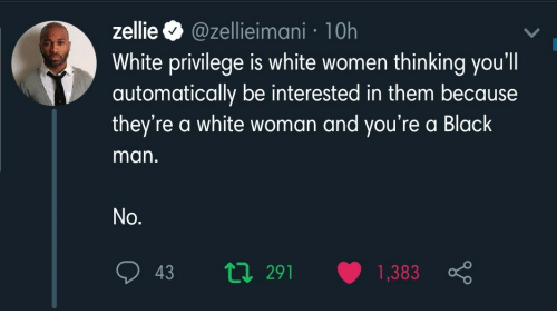 automatically: zellie O @zellieimani · 10h  White privilege is white women thinking you'll  automatically be interested in them because  they're a white woman and you're a Black  man.  No.  t7 291  1,383  43
