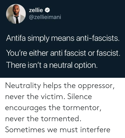 tormented: zellie  @zellieimani  Antifa simply means anti-fascists.  You're either anti fascist or fascist.  There isn't a neutral option. Neutrality helps the oppressor, never the victim. Silence encourages the tormentor, never the tormented. Sometimes we must interfere