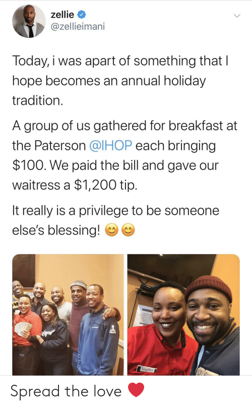 privilege: zellie  @zellieimani  Today, i was apart of something that I  hope becomes an annual holiday  tradition.  A group of us gathered for breakfast at  the Paterson @IHOP each bringing  $100. We paid the bill and gave our  waitress a $1,200 tip.  It really is a privilege to be someone  else's blessing!  NEENTO  CEANING AE  CLEANEP AFTER  Angelica Spread the love ❤️