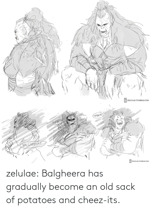 Old: zelulae:  Balgheerahas gradually become an old sack of potatoes and cheez-its.