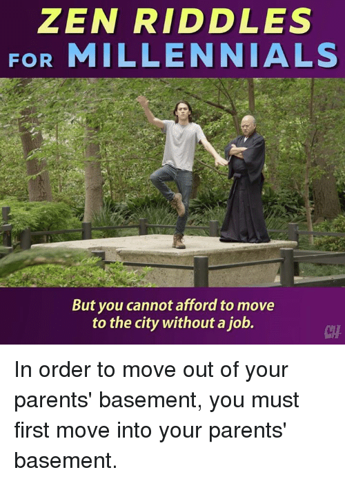Memes, Parents, and Millennials: ZEN RIDDLES  FOR MILLENNIALS  But you cannot afford to move  to the city without a job.  CHA In order to move out of your parents' basement, you must first move into your parents' basement.