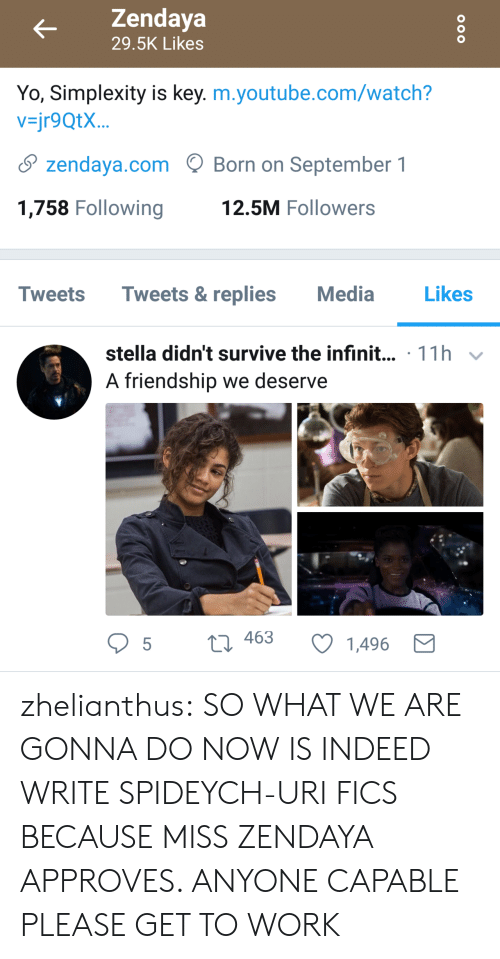 Zendaya: Zendaya  29.5K Likes  Yo, Simplexity is key. m.youtube.com/watch?  vjr9QtX...  S zendaya.comBorn on September 1  1,758 Following  12.5M Followers  Tweets Tweets&replies Media  Likes  stella didn't survive the infinit... 11h v  A friendship we deserve  t 463  t3 463 C 1496 zhelianthus: SO WHAT WE ARE GONNA DO NOW  IS INDEED  WRITE SPIDEYCH-URI FICS BECAUSE MISS ZENDAYA APPROVES. ANYONE CAPABLE PLEASE GET TO WORK