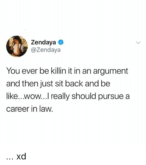 Zendaya: Zendaya  @Zendaya  You ever be killin it in an argument  and then just sit back and be  like...wow...I really should pursue a  career in law ... xd