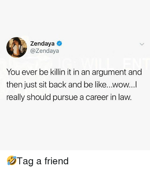 Zendaya: Zendaya  @Zendaya  You ever be killin it in an argument and  then just sit back and be like...wow...  really should pursue a career in law. 🤣Tag a friend