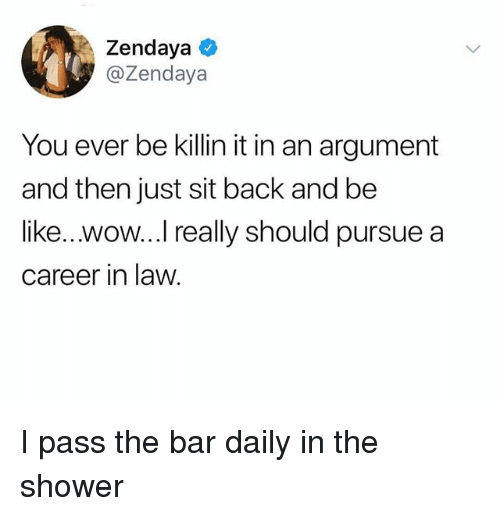 Zendaya: Zendaya  @Zendaya  You ever be killin it in an argument  and then just sit back and be  like...wow...I really should pursue a  career in law I pass the bar daily in the shower