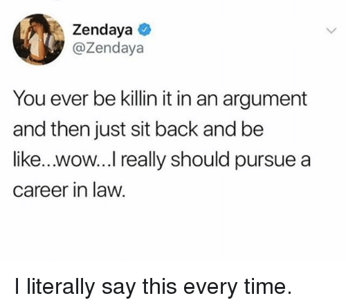 Zendaya: Zendaya  @Zendaya  You ever be killin it in an argument  and then just sit back and be  like...wow...I really should pursue a  career in law. I literally say this every time.