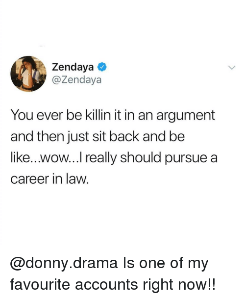 Zendaya: Zendaya  @Zendaya  You ever be killin it in an argument  and then just sit back and be  like...wow... really should pursue a  career in law. @donny.drama Is one of my favourite accounts right now!!